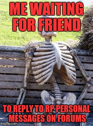 Waiting Skeleton Meme | ME WAITING FOR FRIEND TO REPLY TO RP PERSONAL MESSAGES ON FORUMS | image tagged in memes,waiting skeleton | made w/ Imgflip meme maker