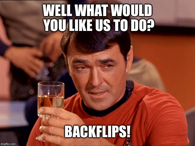 You know how to write 2018? | WELL WHAT WOULD YOU LIKE US TO DO? BACKFLIPS! | image tagged in drunk scott,grear dork,star trek,funny memes | made w/ Imgflip meme maker