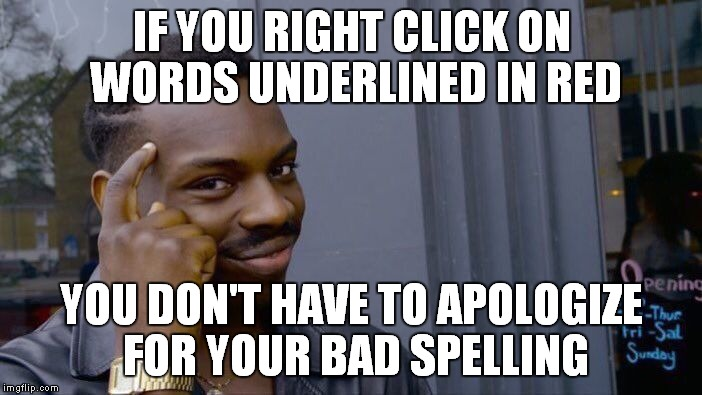 Spellcheck.. defeating grammar Nazi's since Al Gore invented it.... | IF YOU RIGHT CLICK ON WORDS UNDERLINED IN RED YOU DON'T HAVE TO APOLOGIZE FOR YOUR BAD SPELLING | image tagged in memes,roll safe think about it | made w/ Imgflip meme maker