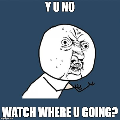 Y U No Meme | Y U NO WATCH WHERE U GOING? | image tagged in memes,y u no | made w/ Imgflip meme maker