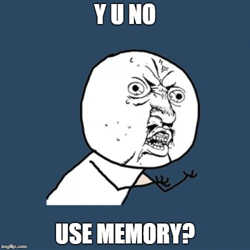 Y U No Meme | Y U NO USE MEMORY? | image tagged in memes,y u no | made w/ Imgflip meme maker