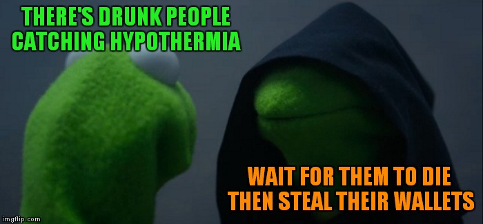 Survival of the fittest... go inside if you are freezing to death.... | THERE'S DRUNK PEOPLE CATCHING HYPOTHERMIA WAIT FOR THEM TO DIE THEN STEAL THEIR WALLETS | image tagged in memes,evil kermit | made w/ Imgflip meme maker
