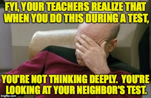 Captain Picard Cheating on His Admiralty Exam. | FYI, YOUR TEACHERS REALIZE THAT WHEN YOU DO THIS DURING A TEST, YOU'RE NOT THINKING DEEPLY.  YOU'RE LOOKING AT YOUR NEIGHBOR'S TEST. | image tagged in memes,captain picard facepalm,cheating | made w/ Imgflip meme maker