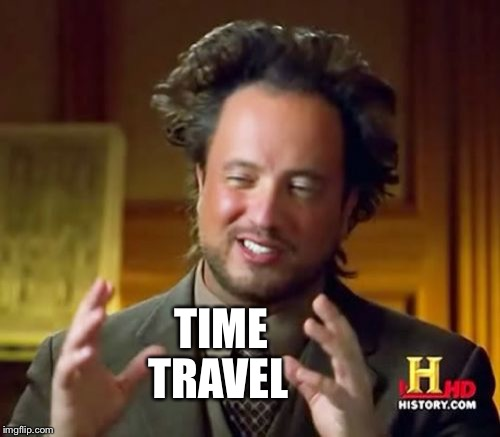 How Did We All Get Here? | TIME TRAVEL | image tagged in memes,ancient aliens,time traveling,emmit | made w/ Imgflip meme maker