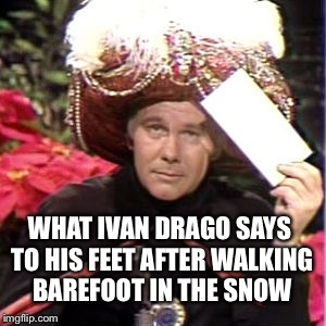 If they freeze and die... they freeze and die. | WHAT IVAN DRAGO SAYS TO HIS FEET AFTER WALKING BAREFOOT IN THE SNOW | image tagged in carnac,ivana trump,drago rocky,balboa boxer,johnny carson memes | made w/ Imgflip meme maker