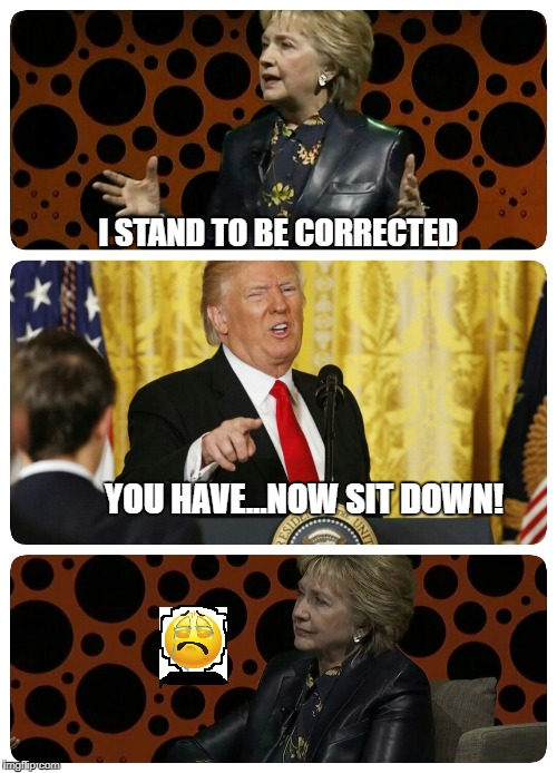President Trump shutting down Hillary Clinton..love Trump | I STAND TO BE CORRECTED YOU HAVE...NOW SIT DOWN! | image tagged in president trump shutting down hillary clintonlove trump | made w/ Imgflip meme maker