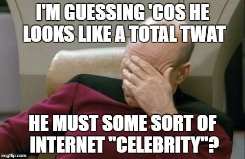 "Captain Picard Facepalm Meme | I'M GUESSING 'COS HE LOOKS LIKE A TOTAL TWAT HE MUST SOME SORT OF INTERNET ""CELEBRITY""? 