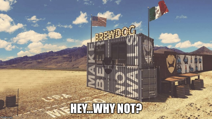 Border bar | HEY...WHY NOT? | image tagged in brewdog | made w/ Imgflip meme maker