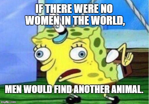 Mocking Spongebob Meme | IF THERE WERE NO WOMEN IN THE WORLD, MEN WOULD FIND ANOTHER ANIMAL. | image tagged in memes,mocking spongebob | made w/ Imgflip meme maker