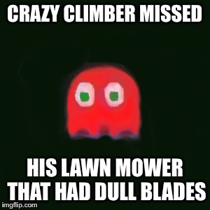 blinky pac man | CRAZY CLIMBER MISSED HIS LAWN MOWER THAT HAD DULL BLADES | image tagged in blinky pac man | made w/ Imgflip meme maker