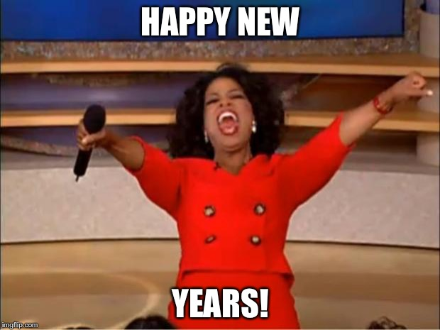 Oprah You Get A Meme | HAPPY NEW YEARS! | image tagged in memes,oprah you get a | made w/ Imgflip meme maker