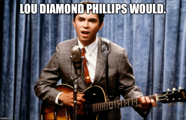 Ritchie Valens | LOU DIAMOND PHILLIPS WOULD. | image tagged in ritchie valens | made w/ Imgflip meme maker