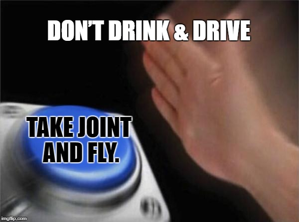 Blank Nut Button Meme | DON'T DRINK & DRIVE TAKE JOINT AND FLY. | image tagged in memes,blank nut button | made w/ Imgflip meme maker