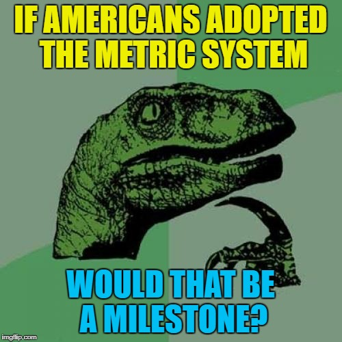 Philosoraptor Meme | IF AMERICANS ADOPTED THE METRIC SYSTEM WOULD THAT BE A MILESTONE? | image tagged in memes,philosoraptor | made w/ Imgflip meme maker