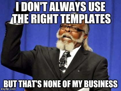 The right templates  | I DON'T ALWAYS USE THE RIGHT TEMPLATES BUT THAT'S NONE OF MY BUSINESS | image tagged in memes,too damn high,but thats none of my business,i don't always | made w/ Imgflip meme maker