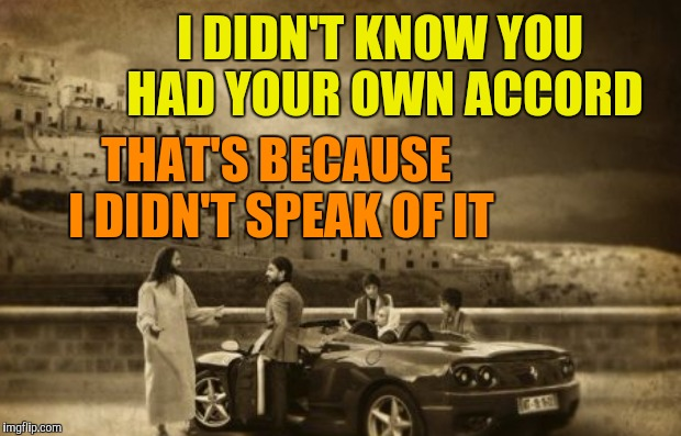 I DIDN'T KNOW YOU HAD YOUR OWN ACCORD THAT'S BECAUSE I DIDN'T SPEAK OF IT | made w/ Imgflip meme maker