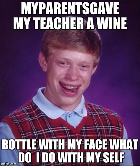 Bad Luck Brian Meme | MYPARENTSGAVE MY TEACHER A WINE BOTTLE WITH MY FACE WHAT DO  I DO WITH MY SELF | image tagged in memes,bad luck brian | made w/ Imgflip meme maker