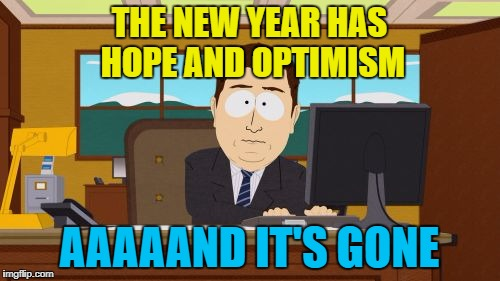 Aaaaand Its Gone Meme | THE NEW YEAR HAS HOPE AND OPTIMISM AAAAAND IT'S GONE | image tagged in memes,aaaaand its gone | made w/ Imgflip meme maker