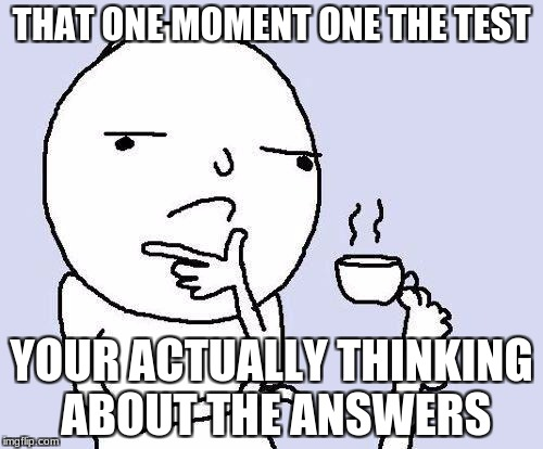 thinking meme | THAT ONE MOMENT ONE THE TEST YOUR ACTUALLY THINKING ABOUT THE ANSWERS | image tagged in thinking meme | made w/ Imgflip meme maker