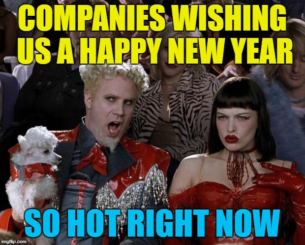 There's quite a few round here today... | COMPANIES WISHING US A HAPPY NEW YEAR SO HOT RIGHT NOW | image tagged in memes,mugatu so hot right now,new year,adverts | made w/ Imgflip meme maker