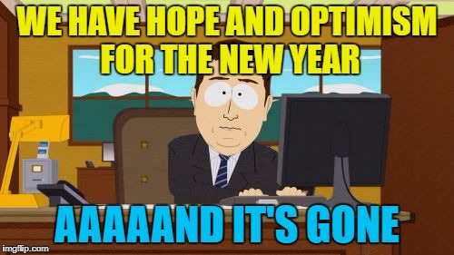 It's the same every year... :) | WE HAVE HOPE AND OPTIMISM FOR THE NEW YEAR AAAAAND IT'S GONE | image tagged in memes,aaaaand its gone,new year,hope,optimism | made w/ Imgflip meme maker