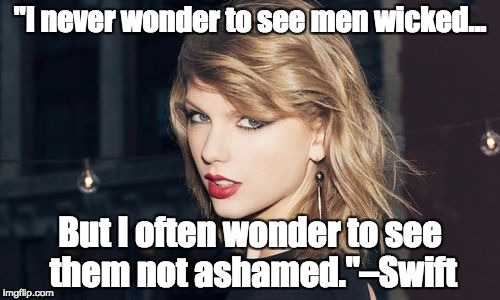 "Taylor Swift | ""I never wonder to see men wicked... But I often wonder to see them not ashamed.""–Swift 
