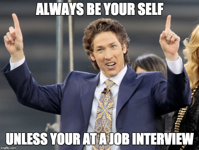 job interview joel olsteen | ALWAYS BE YOUR SELF UNLESS YOUR AT A JOB INTERVIEW | image tagged in joel olsteen,job interview,scumbag,you are fake news,fake religious leader,loser | made w/ Imgflip meme maker