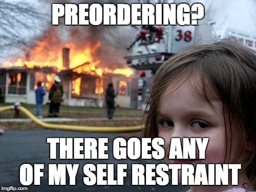 Disaster Girl Meme | PREORDERING? THERE GOES ANY OF MY SELF RESTRAINT | image tagged in memes,disaster girl | made w/ Imgflip meme maker
