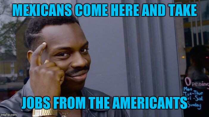 Roll Safe Think About It Meme | MEXICANS COME HERE AND TAKE JOBS FROM THE AMERICANTS | image tagged in memes,roll safe think about it | made w/ Imgflip meme maker