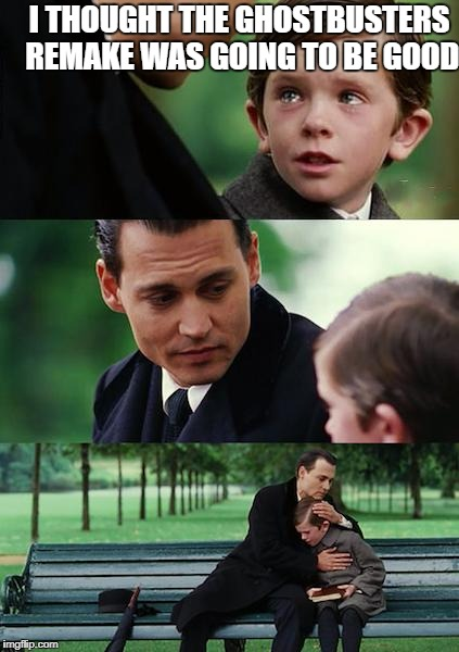 Finding Neverland Meme | I THOUGHT THE GHOSTBUSTERS REMAKE WAS GOING TO BE GOOD | image tagged in memes,finding neverland,ghostbusters | made w/ Imgflip meme maker