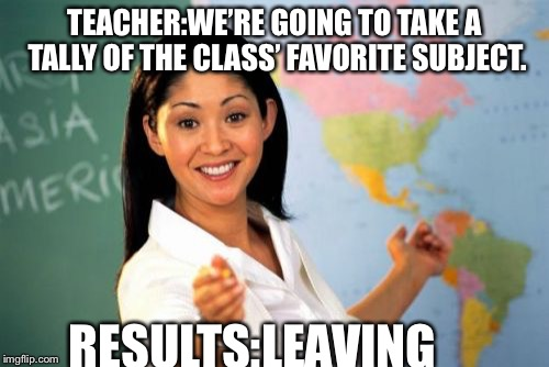 Unhelpful High School Teacher Meme | TEACHER:WE'RE GOING TO TAKE A TALLY OF THE CLASS' FAVORITE SUBJECT. RESULTS:LEAVING | image tagged in memes,unhelpful high school teacher | made w/ Imgflip meme maker