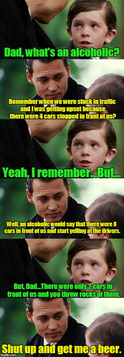 Finding neverland long | Dad, what's an alcoholic? Shut up and get me a beer. Remember when we were stuck in traffic and I was getting upset because there were 4 car | image tagged in finding neverland long | made w/ Imgflip meme maker