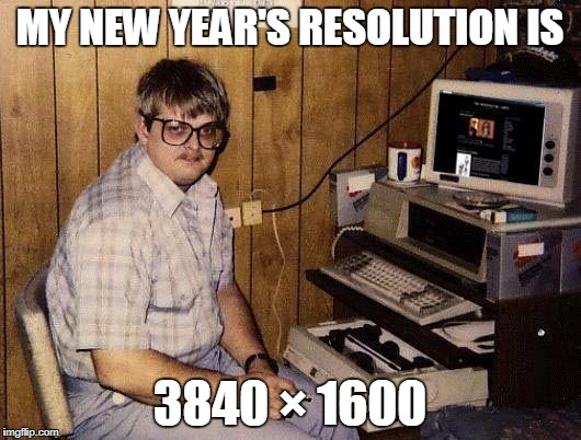 computer nerd | MY NEW YEAR'S RESOLUTION IS 3840 × 1600 | image tagged in computer nerd | made w/ Imgflip meme maker