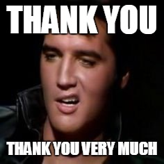 Elvis, thank you | THANK YOU THANK YOU VERY MUCH | image tagged in elvis,thank you | made w/ Imgflip meme maker