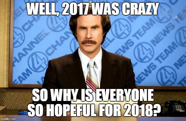 BREAKING NEWS | WELL, 2017 WAS CRAZY SO WHY IS EVERYONE SO HOPEFUL FOR 2018? | image tagged in breaking news | made w/ Imgflip meme maker
