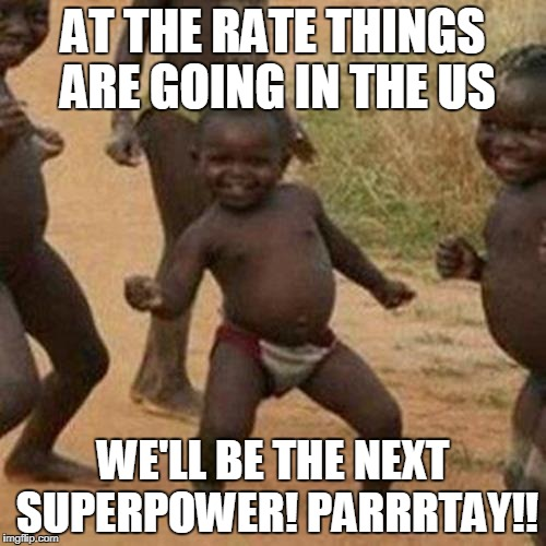 Third World Success Kid Meme | AT THE RATE THINGS ARE GOING IN THE US WE'LL BE THE NEXT SUPERPOWER! PARRRTAY!! | image tagged in memes,third world success kid | made w/ Imgflip meme maker