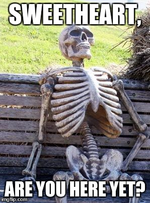 Waiting Skeleton Meme | SWEETHEART, ARE YOU HERE YET? | image tagged in memes,waiting skeleton | made w/ Imgflip meme maker