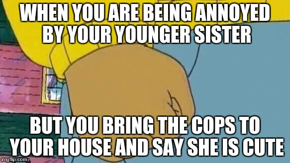 Arthur Fist Meme | WHEN YOU ARE BEING ANNOYED BY YOUR YOUNGER SISTER BUT YOU BRING THE COPS TO YOUR HOUSE AND SAY SHE IS CUTE | image tagged in memes,arthur fist | made w/ Imgflip meme maker