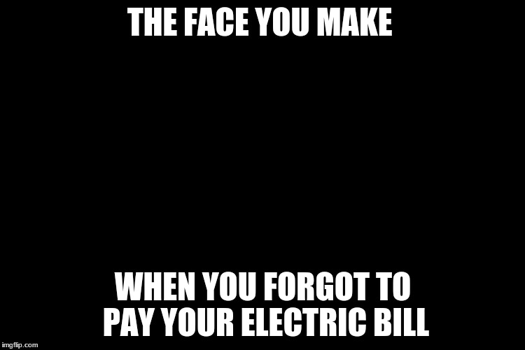 Electric bill | THE FACE YOU MAKE WHEN YOU FORGOT TO PAY YOUR ELECTRIC BILL | image tagged in that face you make when,memes | made w/ Imgflip meme maker