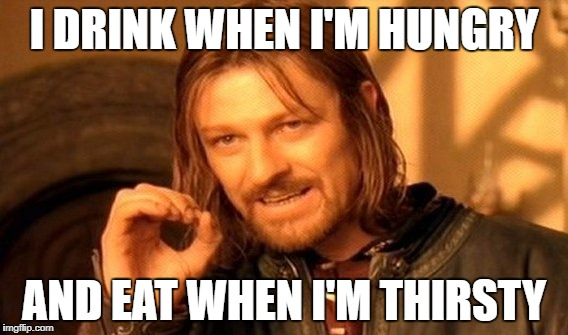 One Does Not Simply Meme | I DRINK WHEN I'M HUNGRY AND EAT WHEN I'M THIRSTY | image tagged in memes,one does not simply | made w/ Imgflip meme maker