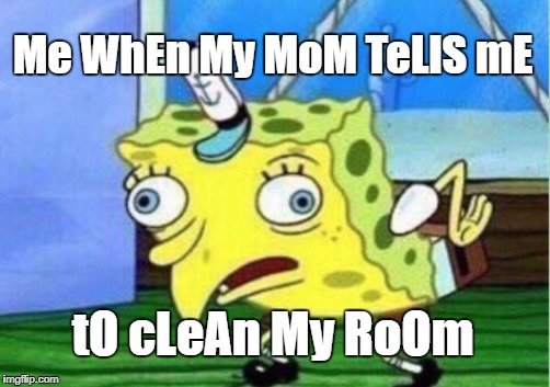 Mocking Spongebob Meme | Me WhEn My MoM TeLlS mE tO cLeAn My RoOm | image tagged in memes,mocking spongebob | made w/ Imgflip meme maker