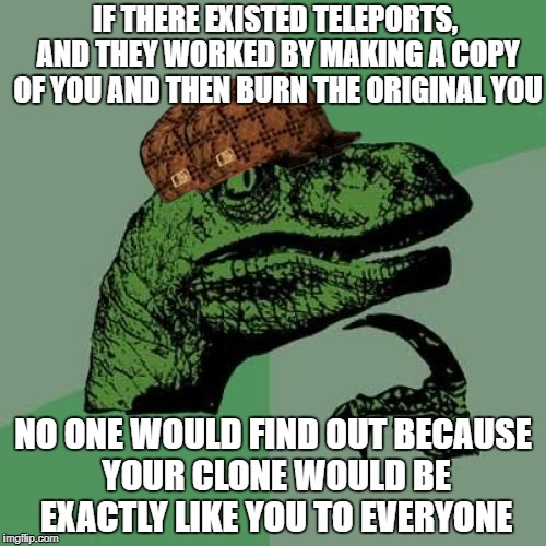 Philosoraptor Meme | IF THERE EXISTED TELEPORTS, AND THEY WORKED BY MAKING A COPY OF YOU AND THEN BURN THE ORIGINAL YOU NO ONE WOULD FIND OUT BECAUSE YOUR CLONE  | image tagged in memes,philosoraptor,scumbag | made w/ Imgflip meme maker