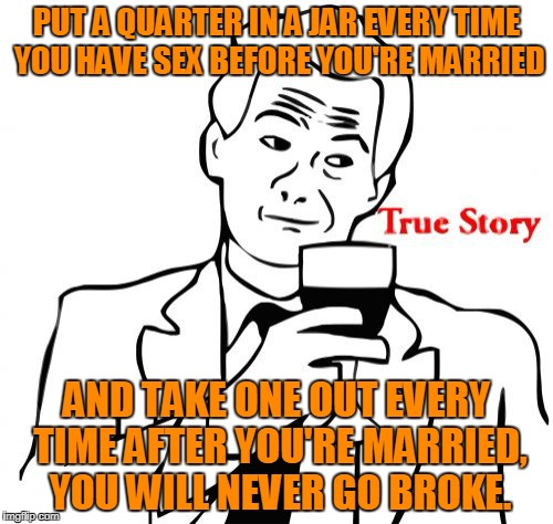 True Story Meme | PUT A QUARTER IN A JAR EVERY TIME YOU HAVE SEX BEFORE YOU'RE MARRIED AND TAKE ONE OUT EVERY TIME AFTER YOU'RE MARRIED, YOU WILL NEVER GO BRO | image tagged in memes,true story | made w/ Imgflip meme maker