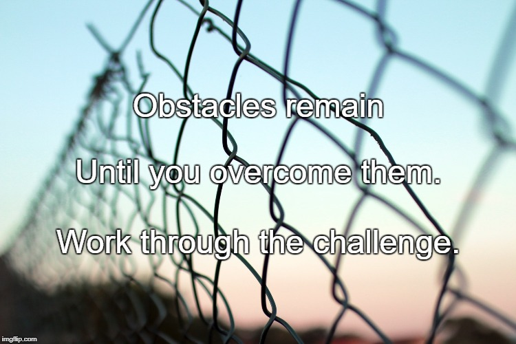 Obstacles remain Work through the challenge. Until you overcome them. | image tagged in there are always obstacles | made w/ Imgflip meme maker