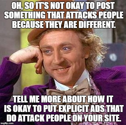 Creepy Condescending Wonka Meme | OH, SO IT'S NOT OKAY TO POST SOMETHING THAT ATTACKS PEOPLE BECAUSE THEY ARE DIFFERENT. TELL ME MORE ABOUT HOW IT IS OKAY TO PUT EXPLICIT ADS | image tagged in memes,creepy condescending wonka | made w/ Imgflip meme maker