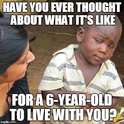Third World Skeptical Kid Meme | HAVE YOU EVER THOUGHT ABOUT WHAT IT'S LIKE FOR A 6-YEAR-OLD TO LIVE WITH YOU? | image tagged in memes,third world skeptical kid | made w/ Imgflip meme maker