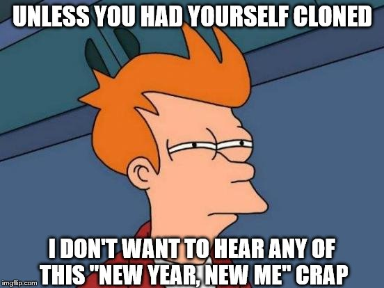 "Futurama Fry Meme | UNLESS YOU HAD YOURSELF CLONED I DON'T WANT TO HEAR ANY OF THIS ""NEW YEAR, NEW ME"" CRAP 