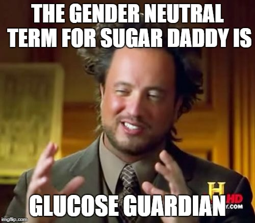 Ancient Aliens Meme | THE GENDER NEUTRAL TERM FOR SUGAR DADDY IS GLUCOSE GUARDIAN | image tagged in memes,ancient aliens | made w/ Imgflip meme maker