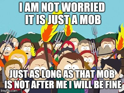 I AM NOT WORRIED IT IS JUST A MOB JUST AS LONG AS THAT MOB IS NOT AFTER ME I WILL BE FINE | image tagged in south park mob | made w/ Imgflip meme maker