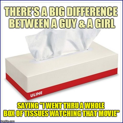 "Nuttin' but the truth | THERE'S A BIG DIFFERENCE BETWEEN A GUY & A GIRL SAYING ""I WENT THRU A WHOLE BOX OF TISSUES WATCHING THAT MOVIE"" 